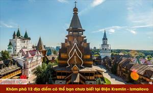 Khám phá 12 địa điểm có thể bạn chưa biết tại Điện Kremlin - Izmailovo (Phần 2)